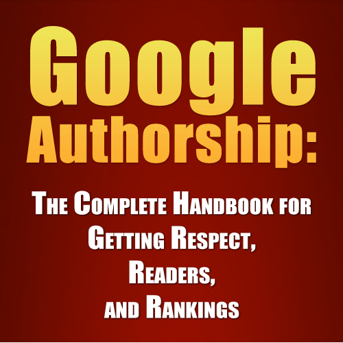 Google Authorship: The Complete Handbook for Getting Respect, Readers, and Rankings