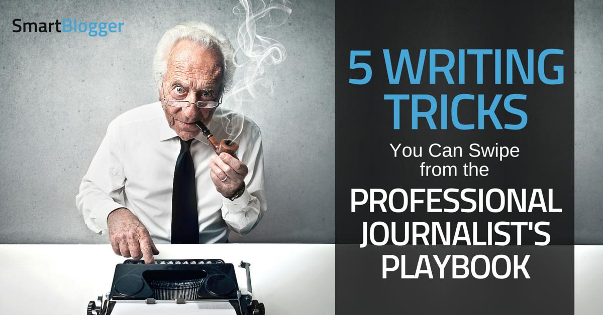 5 Writing Tricks You Can Swipe from the Professional Journalist's Playbook • Smart Blogger
