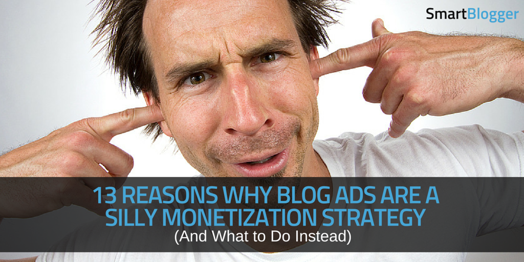 Reasons Why Blog Ads Suck for Monetizing Your Site  And What to Do Instead