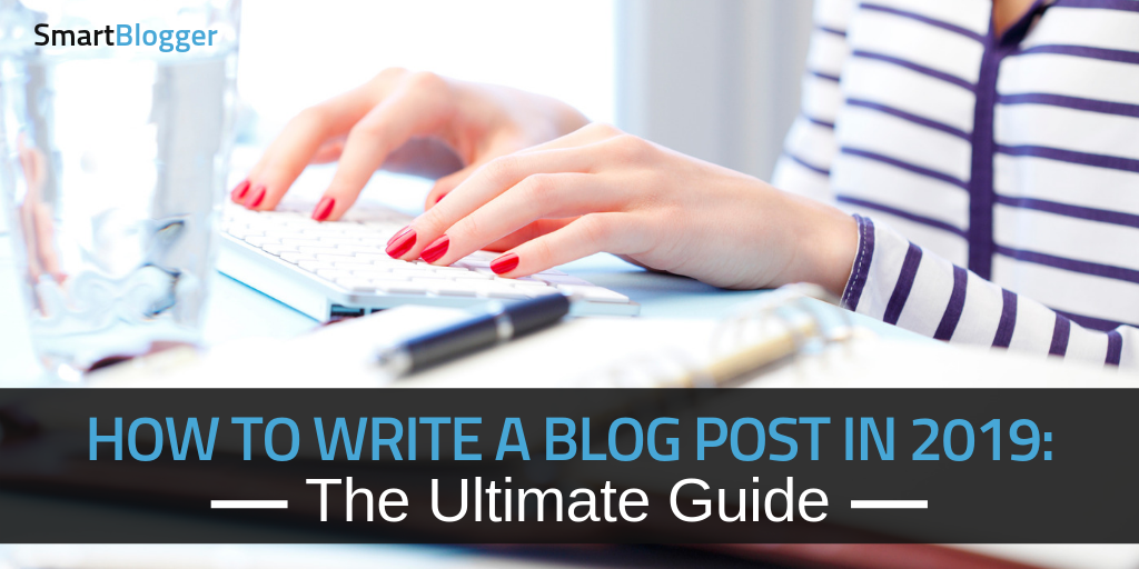 How to Write a Blog Post in 2019: The Ultimate Guide • Smart Blogger