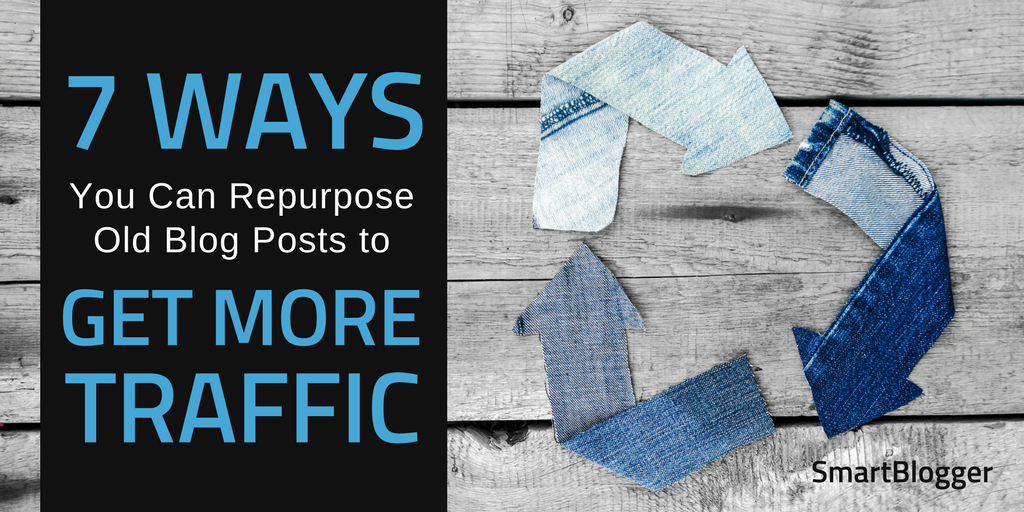 7 Ways You Can Repurpose Your Old Blog Posts to Get More Traffic