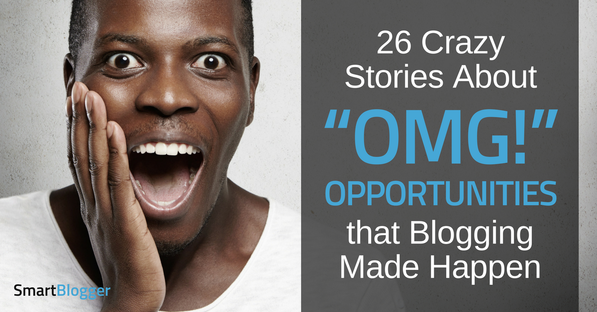 """26 Crazy Stories about """"OMG!"""" Opportunities that Blogging Made Happen"""