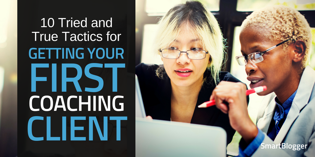 2c6a339073 10 Tried and True Tactics for Getting Your First Coaching Client • Smart  Blogger