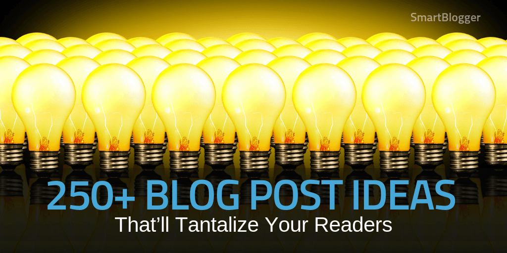 250+ Blog Post Ideas That'll Tantalize Your Readers