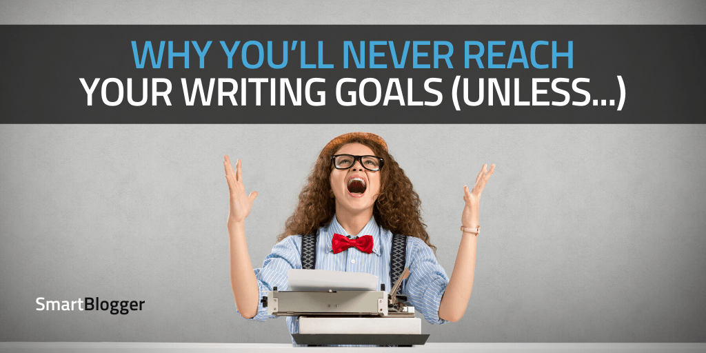 Why You'll Never Reach Your Writing Goals (Unless…)